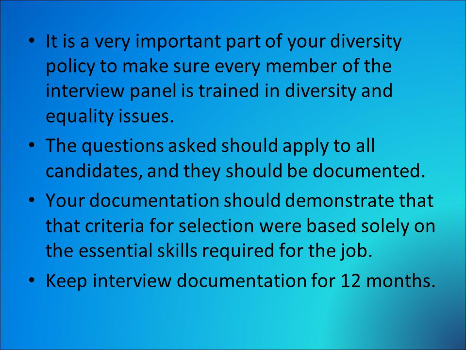 It is a very important part of your diversity policy to make sure every member of the interview panel is trained in diversity and equality issues.