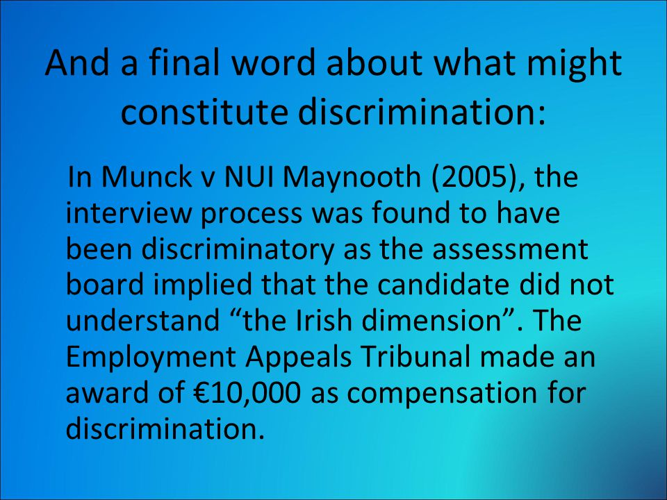 And a final word about what might constitute discrimination: In Munck v NUI Maynooth (2005), the interview process was found to have been discriminatory as the assessment board implied that the candidate did not understand the Irish dimension .