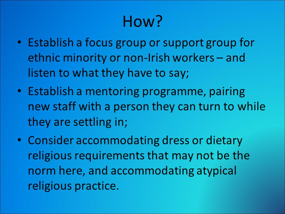How? Establish a focus group or support group for ethnic minority or non-Irish workers – and listen to what they have to say; Establish a mentoring pr