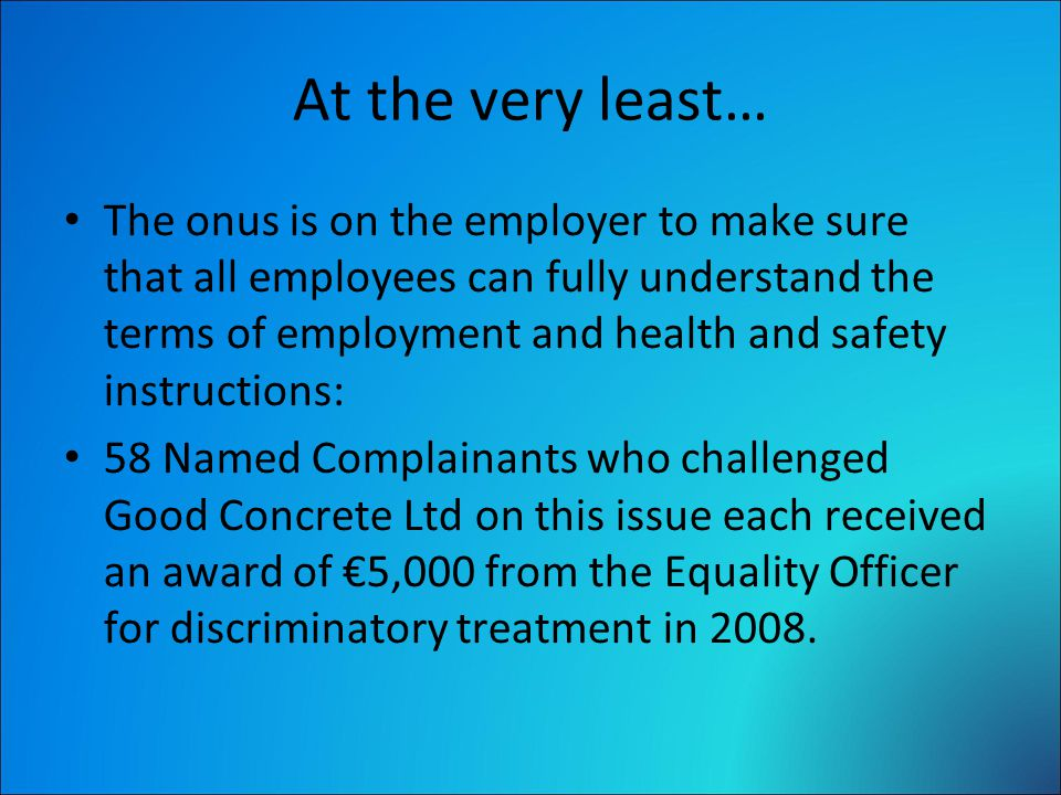 At the very least… The onus is on the employer to make sure that all employees can fully understand the terms of employment and health and safety instructions: 58 Named Complainants who challenged Good Concrete Ltd on this issue each received an award of €5,000 from the Equality Officer for discriminatory treatment in 2008.