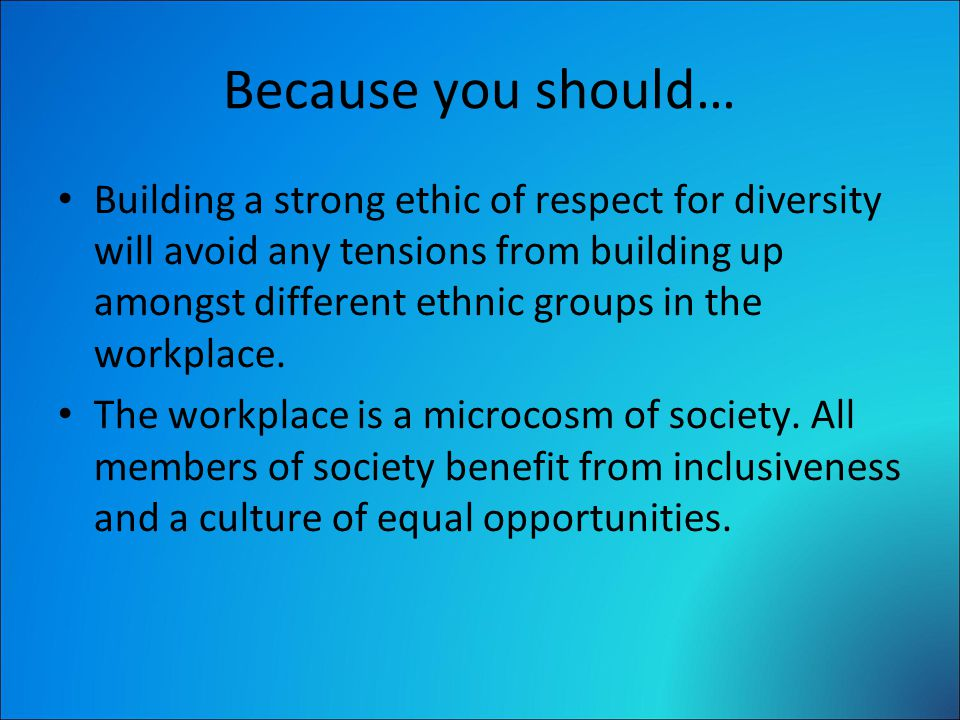 Because you should… Building a strong ethic of respect for diversity will avoid any tensions from building up amongst different ethnic groups in the workplace.