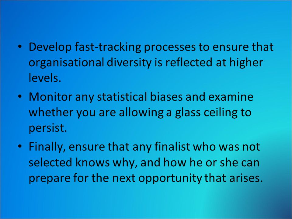 Develop fast-tracking processes to ensure that organisational diversity is reflected at higher levels.