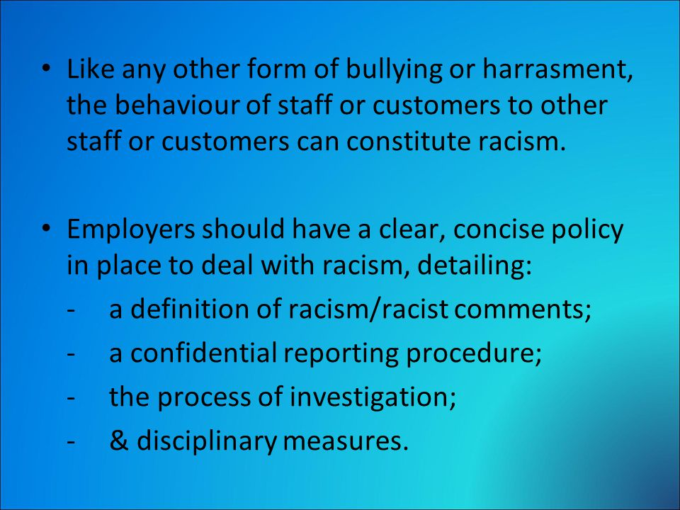 Like any other form of bullying or harrasment, the behaviour of staff or customers to other staff or customers can constitute racism.
