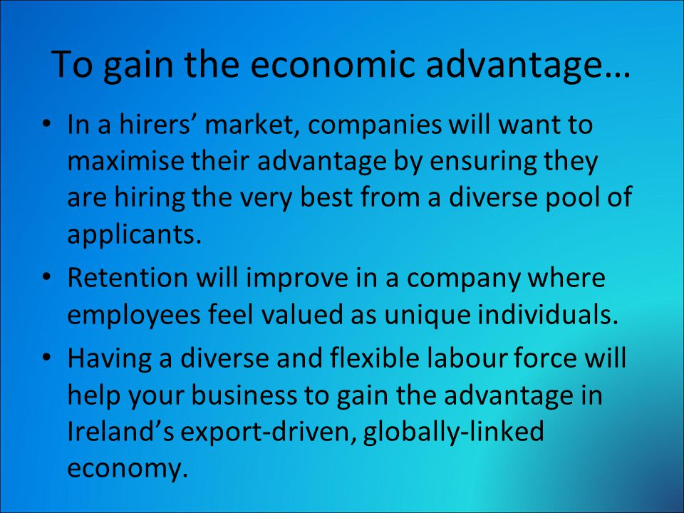 To gain the economic advantage… In a hirers' market, companies will want to maximise their advantage by ensuring they are hiring the very best from a diverse pool of applicants.
