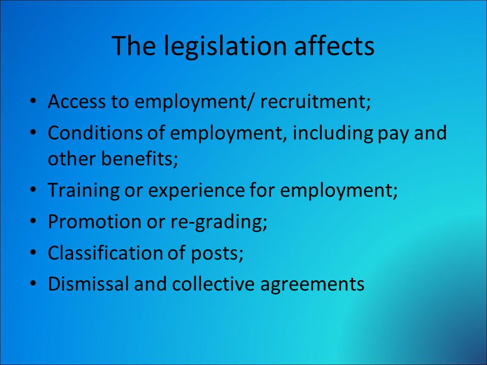 The legislation affects Access to employment/ recruitment; Conditions of employment, including pay and other benefits; Training or experience for employment; Promotion or re-grading; Classification of posts; Dismissal and collective agreements