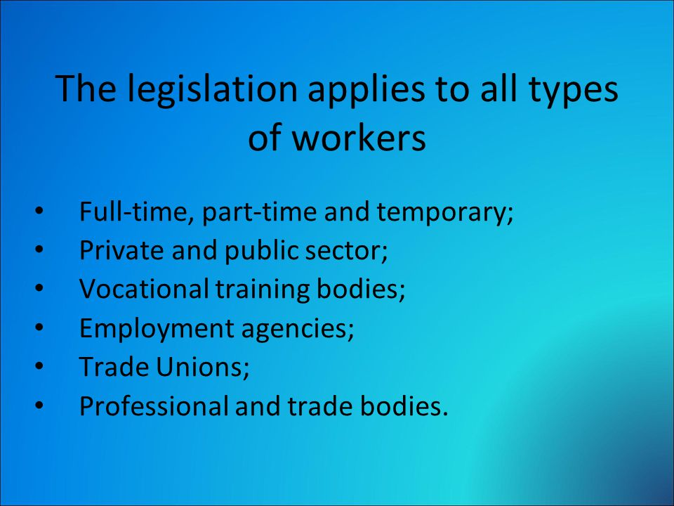 The legislation applies to all types of workers Full-time, part-time and temporary; Private and public sector; Vocational training bodies; Employment agencies; Trade Unions; Professional and trade bodies.
