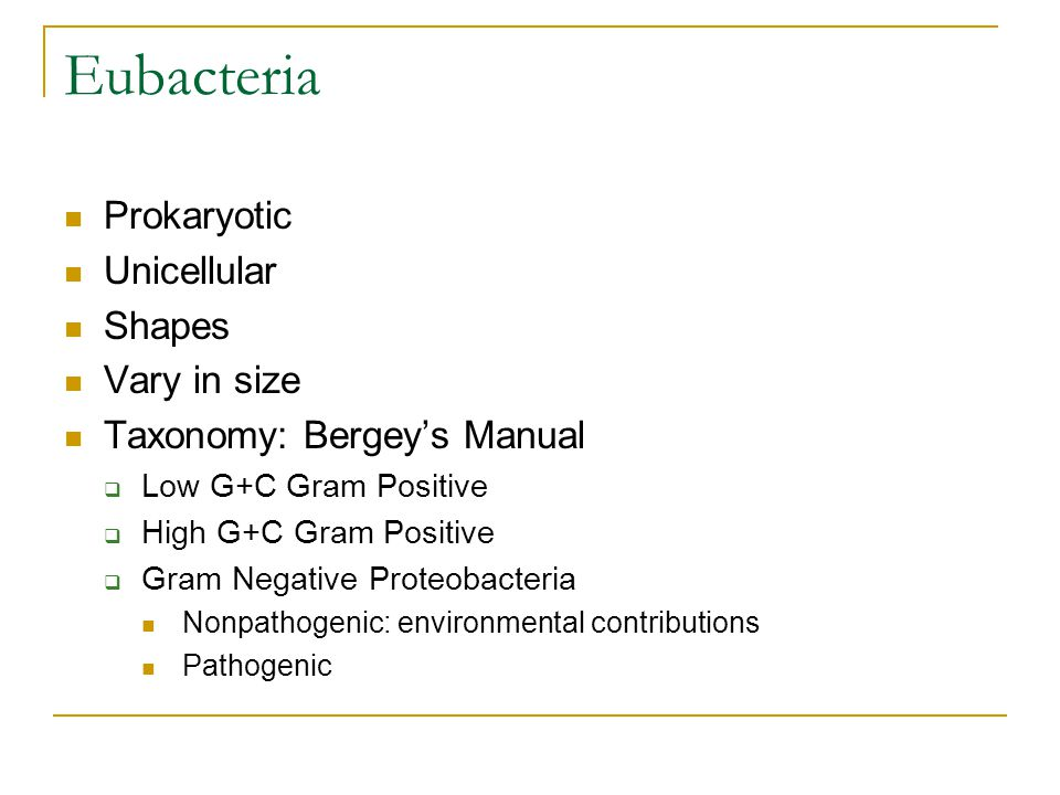 Eubacteria Prokaryotic Unicellular Shapes Vary in size Taxonomy: Bergey's Manual  Low G+C Gram Positive  High G+C Gram Positive  Gram Negative Proteobacteria Nonpathogenic: environmental contributions Pathogenic