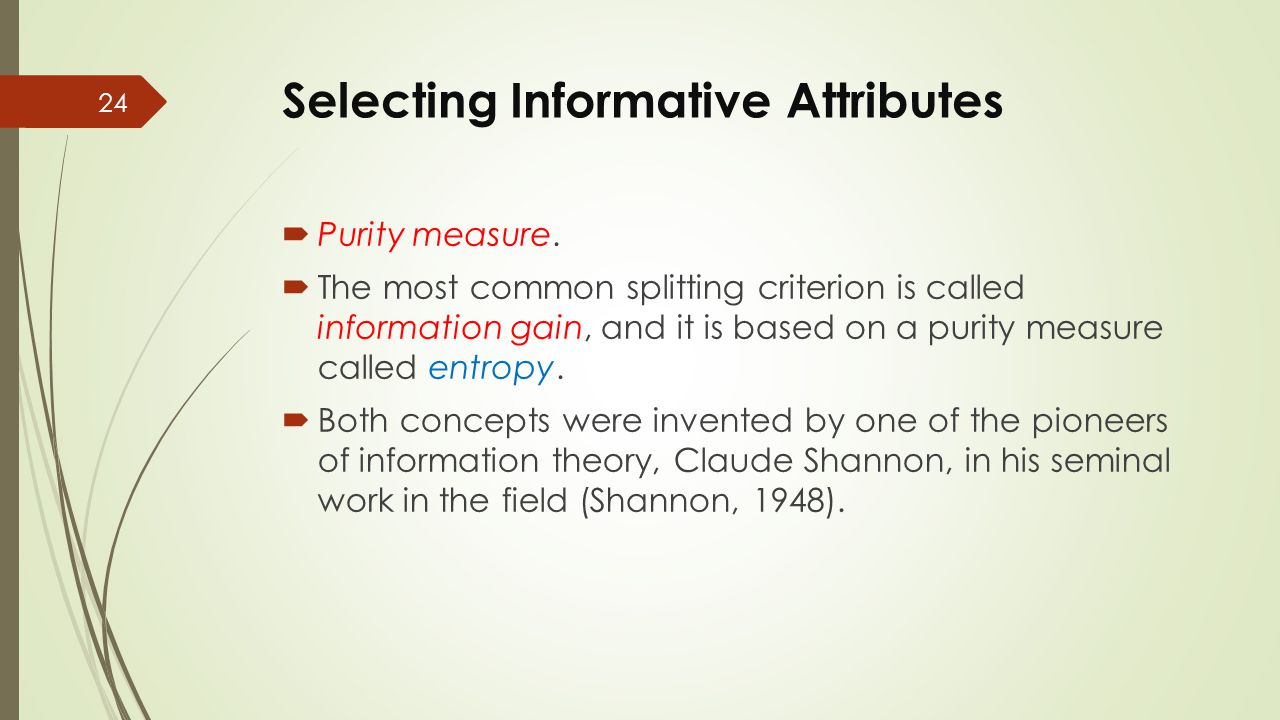 Selecting Informative Attributes  Purity measure.  The most common splitting criterion is called information gain, and it is based on a purity measu