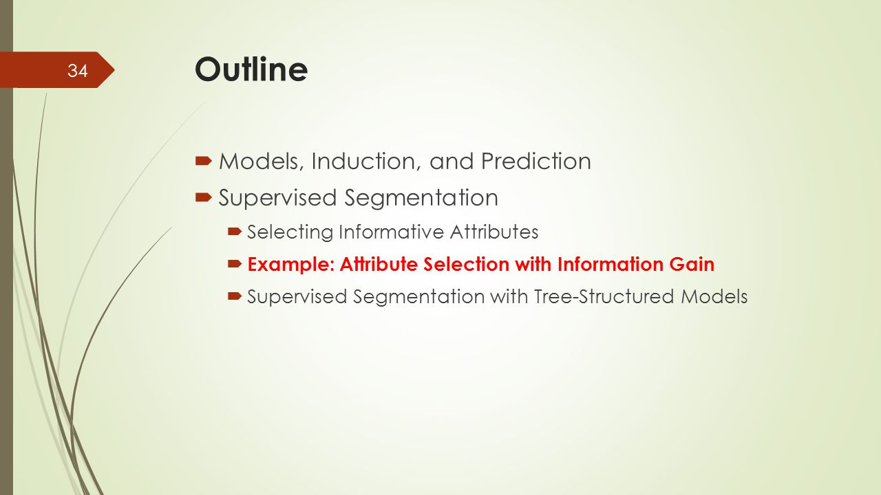 Outline  Models, Induction, and Prediction  Supervised Segmentation  Selecting Informative Attributes  Example: Attribute Selection with Informati