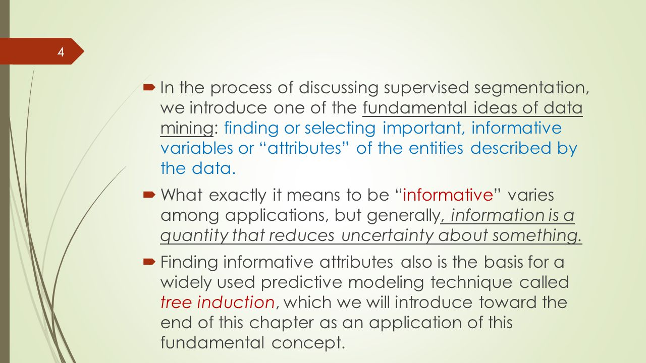  By the end of this chapter we will have achieved an understanding of:  the basic concepts of predictive modeling;  the fundamental notion of finding informative attributes, along with one particular, illustrative technique for doing so;  the notion of tree-structured models;  and a basic understanding of the process for extracting tree structured models from a dataset—performing supervised segmentation.