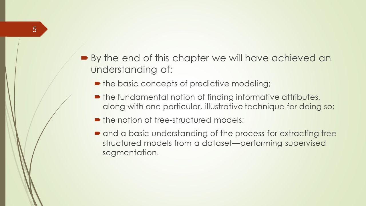 Outline  Models, Induction, and Prediction  Supervised Segmentation  Selecting Informative Attributes  Example: Attribute Selection with Information Gain  Supervised Segmentation with Tree-Structured Models 6