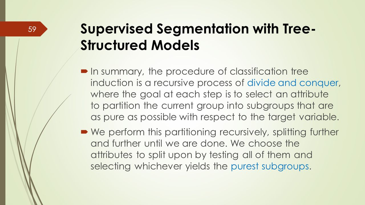 Supervised Segmentation with Tree- Structured Models  In summary, the procedure of classification tree induction is a recursive process of divide and