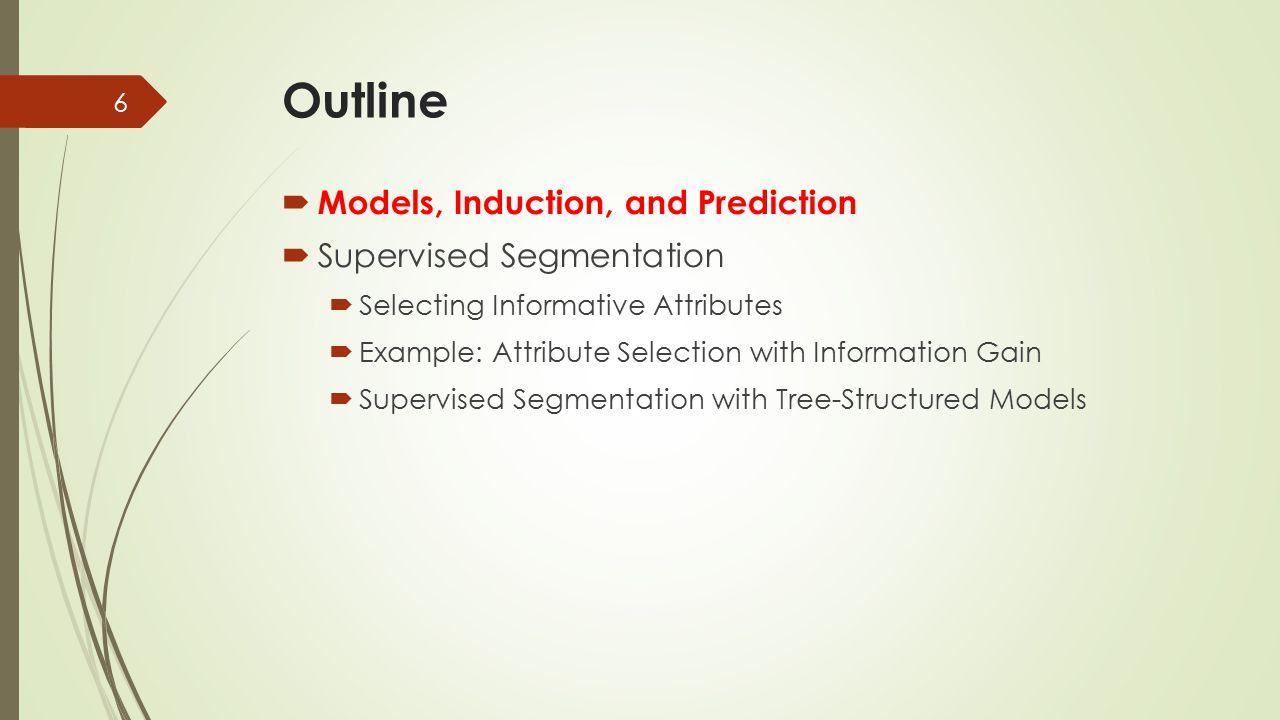 Outline  Models, Induction, and Prediction  Supervised Segmentation  Selecting Informative Attributes  Example: Attribute Selection with Information Gain  Supervised Segmentation with Tree-Structured Models 17