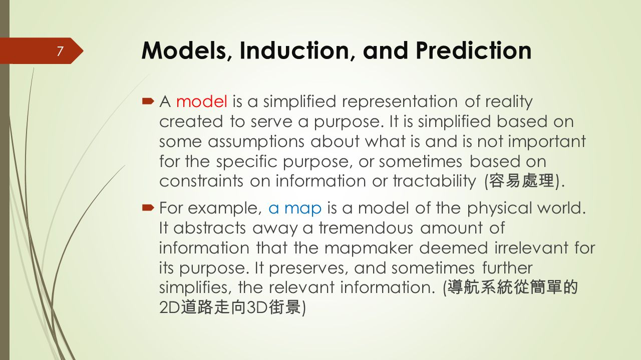 Models, Induction, and Prediction  A model is a simplified representation of reality created to serve a purpose. It is simplified based on some assum