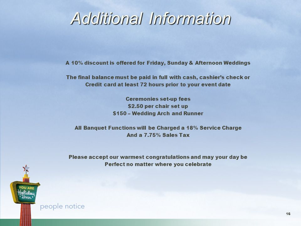 Additional Information A 10% discount is offered for Friday, Sunday & Afternoon Weddings The final balance must be paid in full with cash, cashier's check or Credit card at least 72 hours prior to your event date Ceremonies set-up fees $2.50 per chair set up $150 – Wedding Arch and Runner All Banquet Functions will be Charged a 18% Service Charge And a 7.75% Sales Tax Please accept our warmest congratulations and may your day be Perfect no matter where you celebrate 16