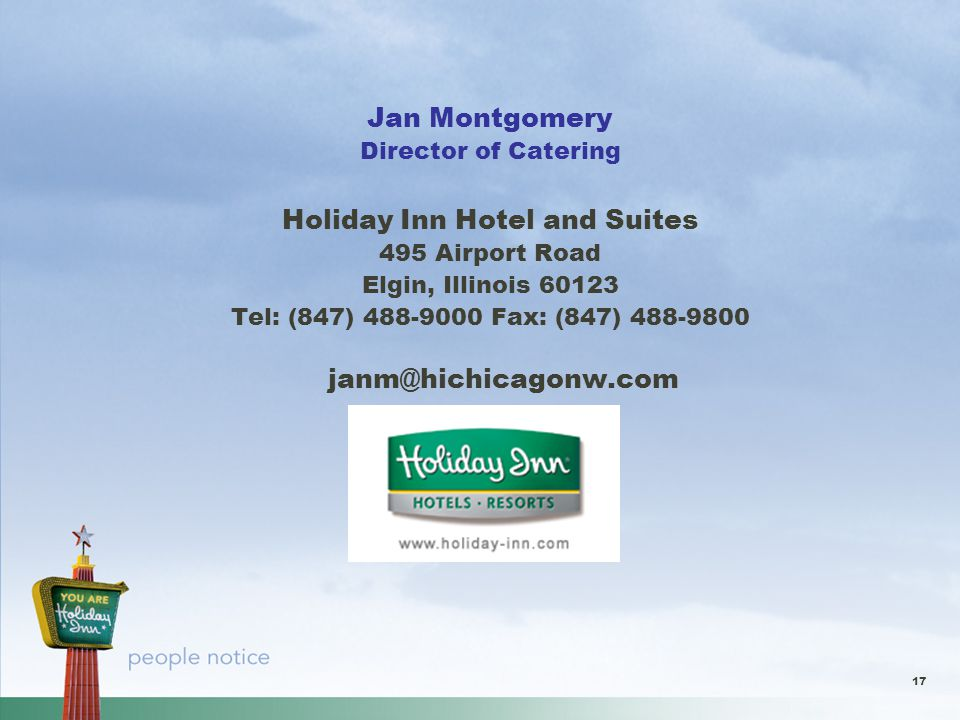 17 Jan Montgomery Director of Catering Holiday Inn Hotel and Suites 495 Airport Road Elgin, Illinois 60123 Tel: (847) 488-9000 Fax: (847) 488-9800 janm@hichicagonw.com