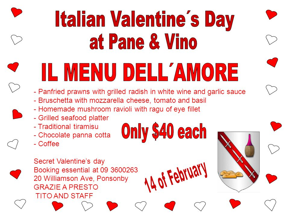 - Panfried prawns with grilled radish in white wine and garlic sauce - Bruschetta with mozzarella cheese, tomato and basil - Homemade mushroom ravioli with ragu of eye fillet - Grilled seafood platter - Traditional tiramisu - Chocolate panna cotta - Coffee Secret Valentine's day Booking essential at 09 3600263 20 Williamson Ave, Ponsonby GRAZIE A PRESTO TITO AND STAFF