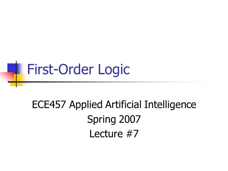 First-Order Logic ECE457 Applied Artificial Intelligence Spring 2007 Lecture #7