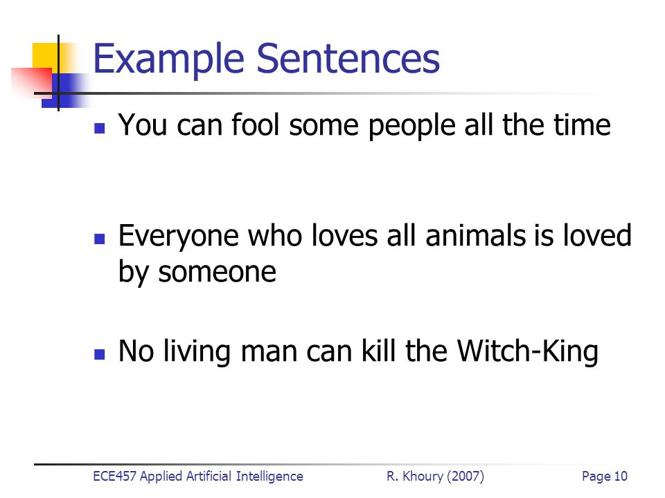 ECE457 Applied Artificial Intelligence R. Khoury (2007)Page 10 Example Sentences You can fool some people all the time  x  y Person(x)  Time(y)  C