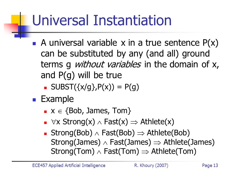 ECE457 Applied Artificial Intelligence R. Khoury (2007)Page 13 Universal Instantiation A universal variable x in a true sentence P(x) can be substitut