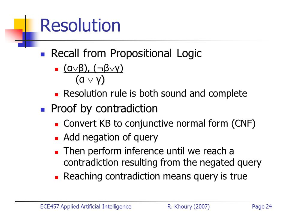 ECE457 Applied Artificial Intelligence R. Khoury (2007)Page 24 Resolution Recall from Propositional Logic ) (α  β), (¬β  γ) (α  γ) Resolution rule