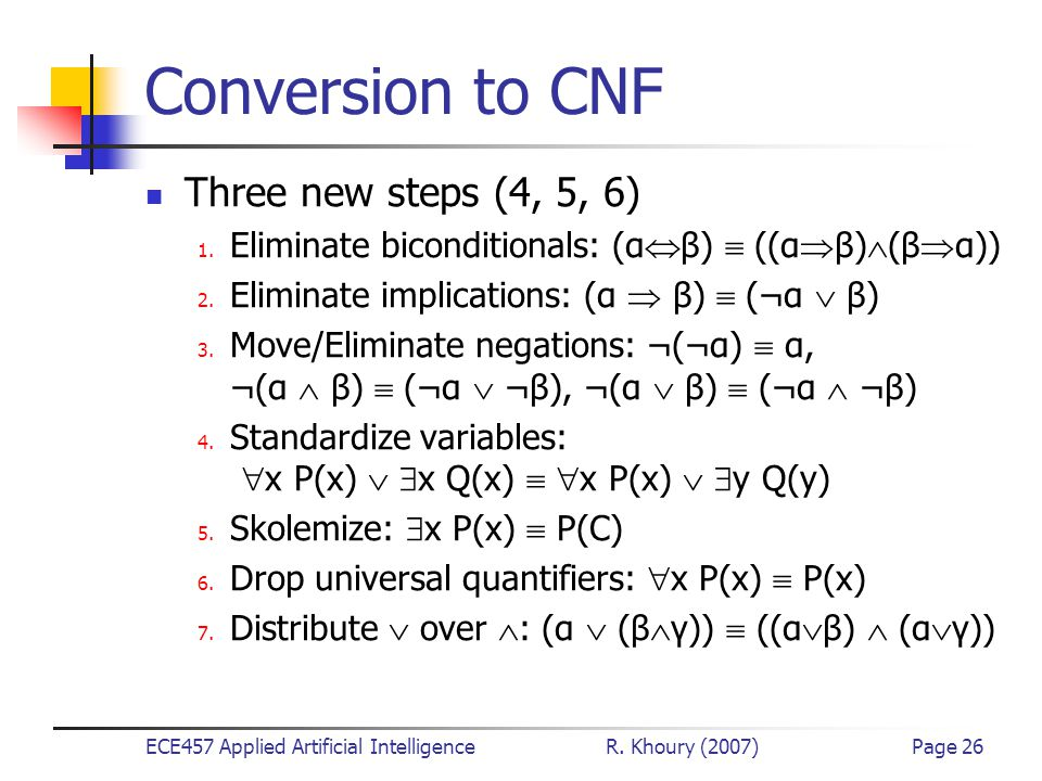 ECE457 Applied Artificial Intelligence R. Khoury (2007)Page 26 Conversion to CNF Three new steps (4, 5, 6) 1. Eliminate biconditionals: (α  β)  ((α