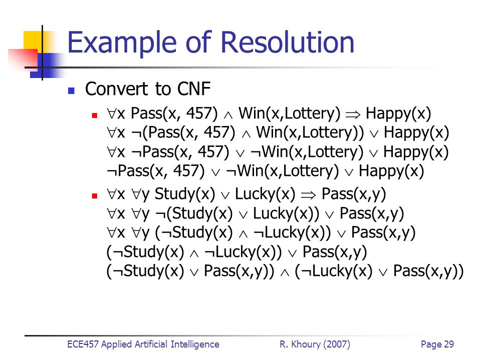 ECE457 Applied Artificial Intelligence R. Khoury (2007)Page 29 Example of Resolution Convert to CNF  x Pass(x, 457)  Win(x,Lottery)  Happy(x)  x ¬