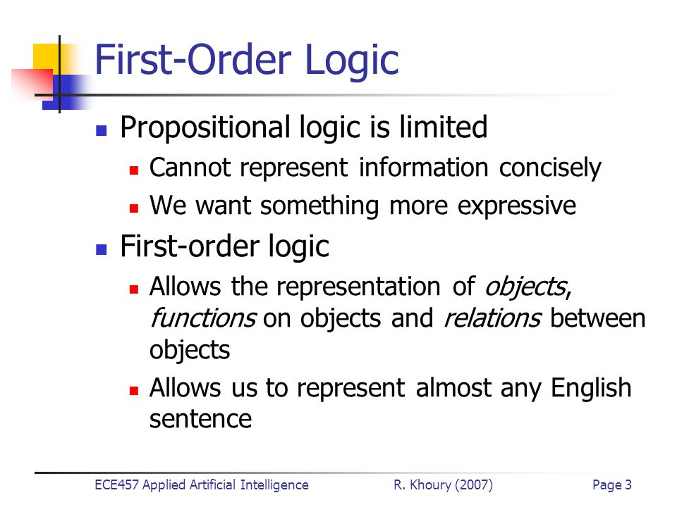 ECE457 Applied Artificial Intelligence R. Khoury (2007)Page 3 First-Order Logic Propositional logic is limited Cannot represent information concisely