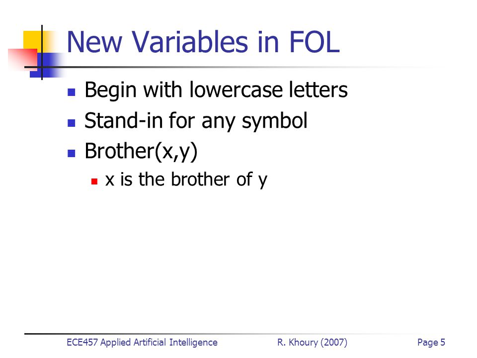 ECE457 Applied Artificial Intelligence R. Khoury (2007)Page 5 New Variables in FOL Begin with lowercase letters Stand-in for any symbol Brother(x,y) x