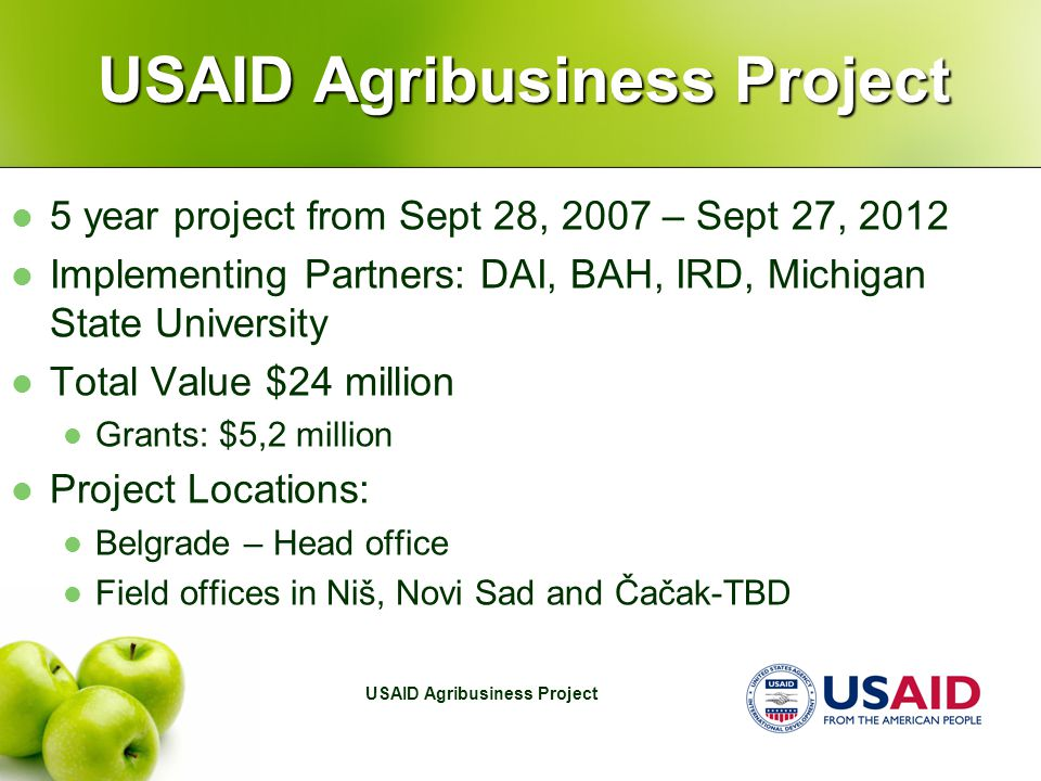 5 year project from Sept 28, 2007 – Sept 27, 2012 Implementing Partners: DAI, BAH, IRD, Michigan State University Total Value $24 million Grants: $5,2 million Project Locations: Belgrade – Head office Field offices in Niš, Novi Sad and Čačak-TBD