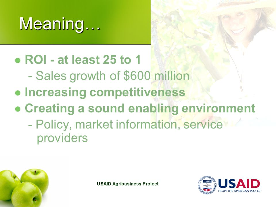 USAID Agribusiness Project Meaning… ROI - at least 25 to 1 - Sales growth of $600 million Increasing competitiveness Creating a sound enabling environment - Policy, market information, service providers