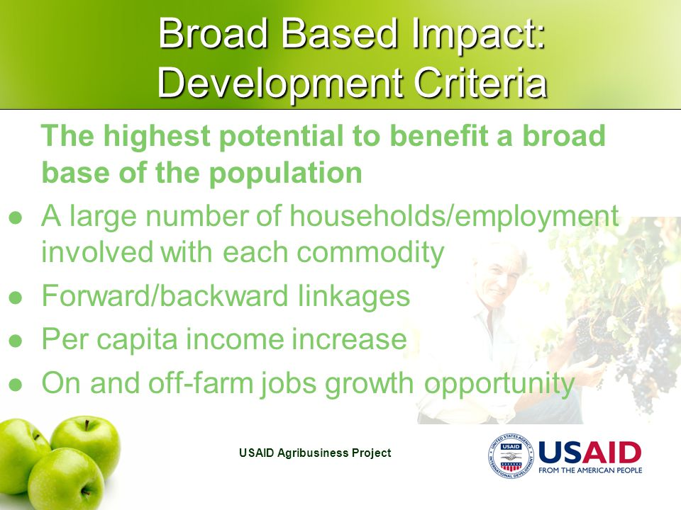 USAID Agribusiness Project Broad Based Impact: Development Criteria The highest potential to benefit a broad base of the population A large number of households/employment involved with each commodity Forward/backward linkages Per capita income increase On and off-farm jobs growth opportunity