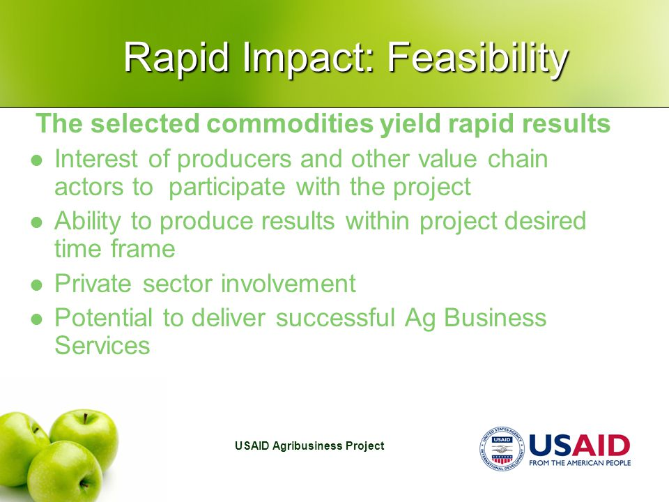 USAID Agribusiness Project Rapid Impact: Feasibility The selected commodities yield rapid results Interest of producers and other value chain actors t