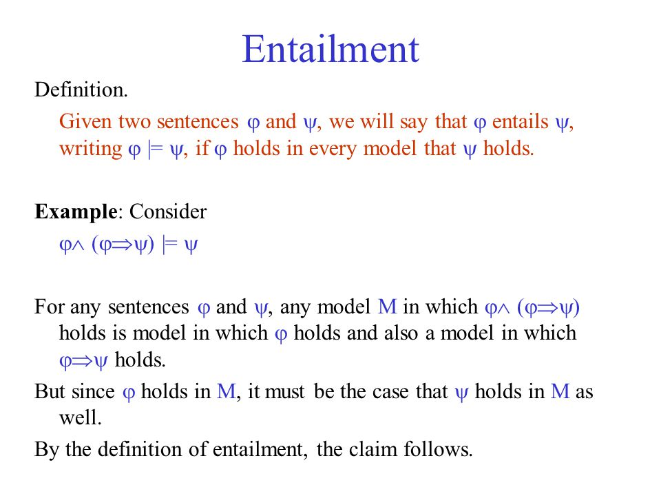 Entailment Definition. Given two sentences  and , we will say that  entails , writing  |= , if  holds in every model that  holds. Example: Con