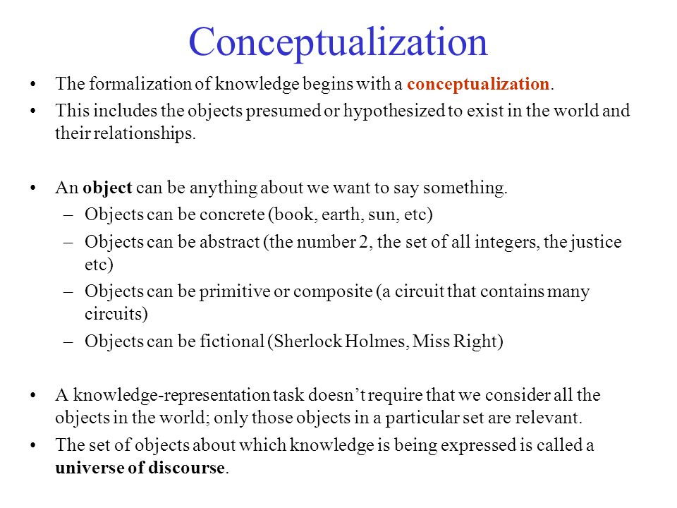 Conceptualization The formalization of knowledge begins with a conceptualization. This includes the objects presumed or hypothesized to exist in the w