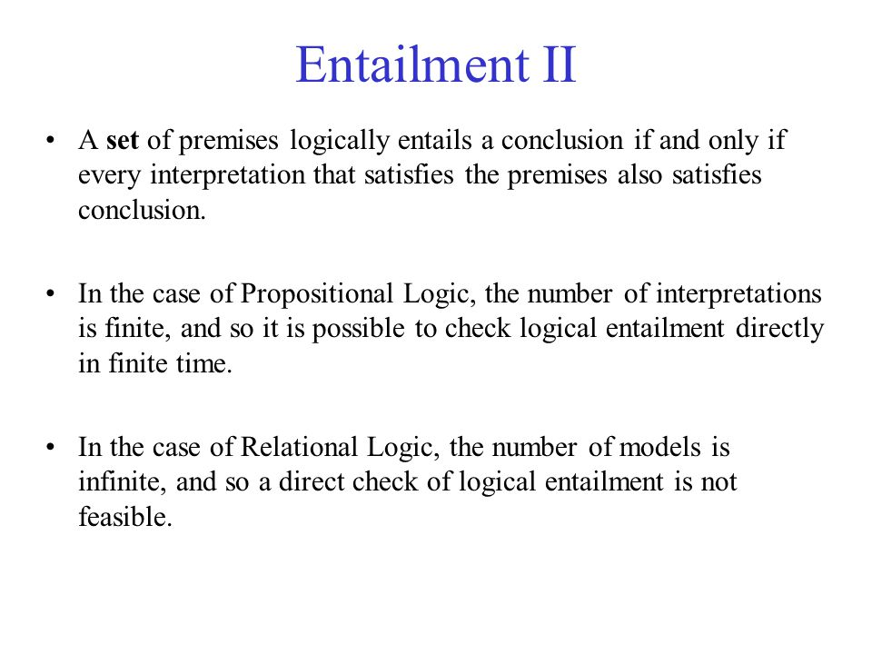 Entailment II A set of premises logically entails a conclusion if and only if every interpretation that satisfies the premises also satisfies conclusi