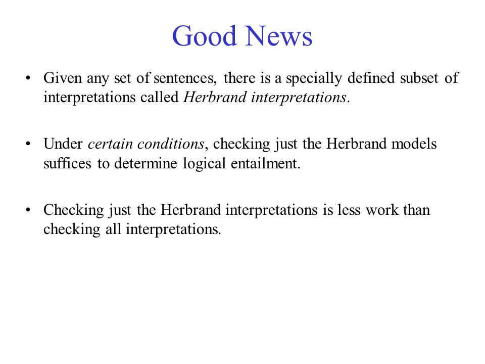 Good News Given any set of sentences, there is a specially defined subset of interpretations called Herbrand interpretations. Under certain conditions