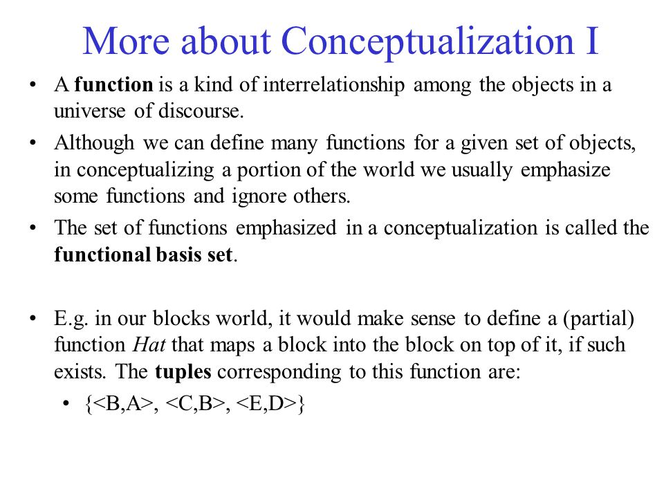 More about Conceptualization I A function is a kind of interrelationship among the objects in a universe of discourse. Although we can define many fun