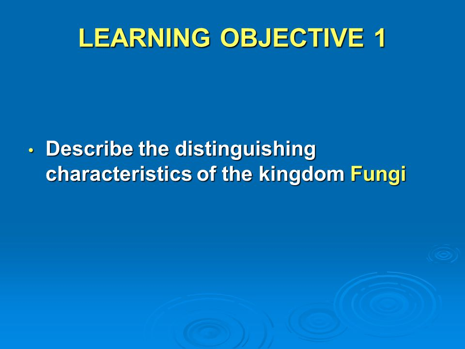 LEARNING OBJECTIVE 1 Describe the distinguishing characteristics of the kingdom Fungi Describe the distinguishing characteristics of the kingdom Fungi