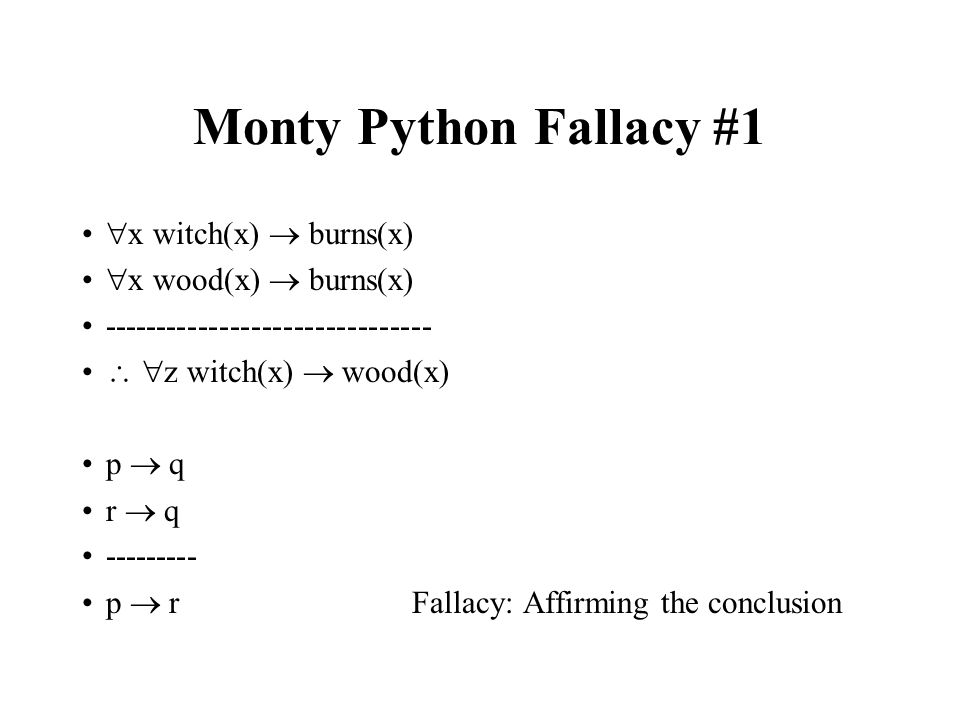 Monty Python Fallacy #1  x witch(x)  burns(x)  x wood(x)  burns(x) -------------------------------   z witch(x)  wood(x) p  q r  q --------- p  r Fallacy: Affirming the conclusion