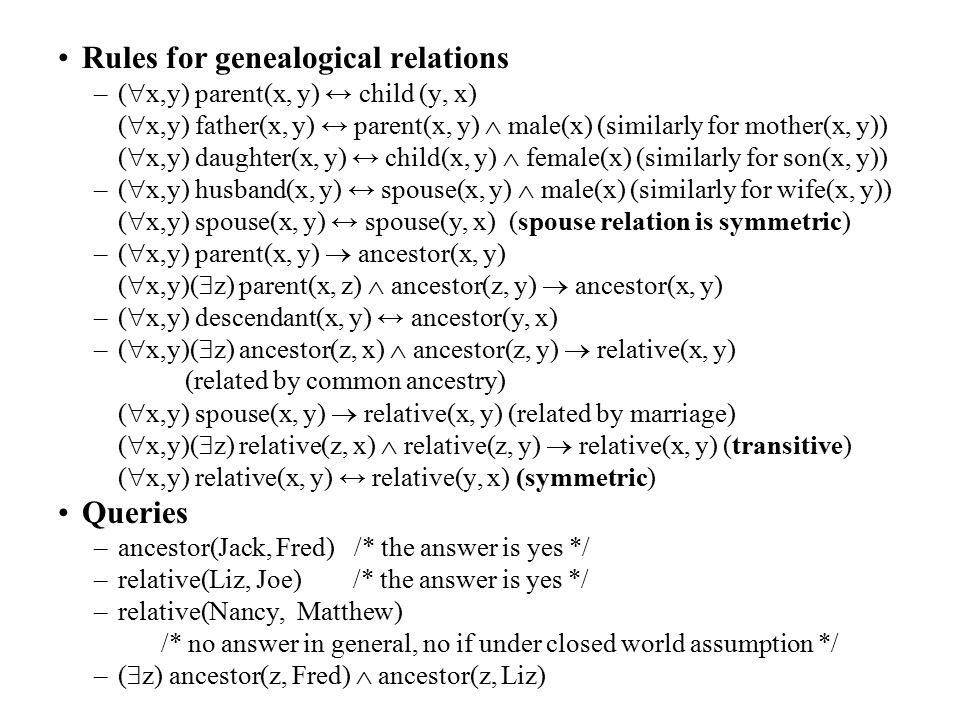 Rules for genealogical relations –(  x,y) parent(x, y) ↔ child (y, x) (  x,y) father(x, y) ↔ parent(x, y)  male(x) (similarly for mother(x, y)) (  x,y) daughter(x, y) ↔ child(x, y)  female(x) (similarly for son(x, y)) –(  x,y) husband(x, y) ↔ spouse(x, y)  male(x) (similarly for wife(x, y)) (  x,y) spouse(x, y) ↔ spouse(y, x) (spouse relation is symmetric) –(  x,y) parent(x, y)  ancestor(x, y) (  x,y)(  z) parent(x, z)  ancestor(z, y)  ancestor(x, y) –(  x,y) descendant(x, y) ↔ ancestor(y, x) –(  x,y)(  z) ancestor(z, x)  ancestor(z, y)  relative(x, y) (related by common ancestry) (  x,y) spouse(x, y)  relative(x, y) (related by marriage) (  x,y)(  z) relative(z, x)  relative(z, y)  relative(x, y) (transitive) (  x,y) relative(x, y) ↔ relative(y, x) (symmetric) Queries –ancestor(Jack, Fred) /* the answer is yes */ –relative(Liz, Joe) /* the answer is yes */ –relative(Nancy, Matthew) /* no answer in general, no if under closed world assumption */ –(  z) ancestor(z, Fred)  ancestor(z, Liz)