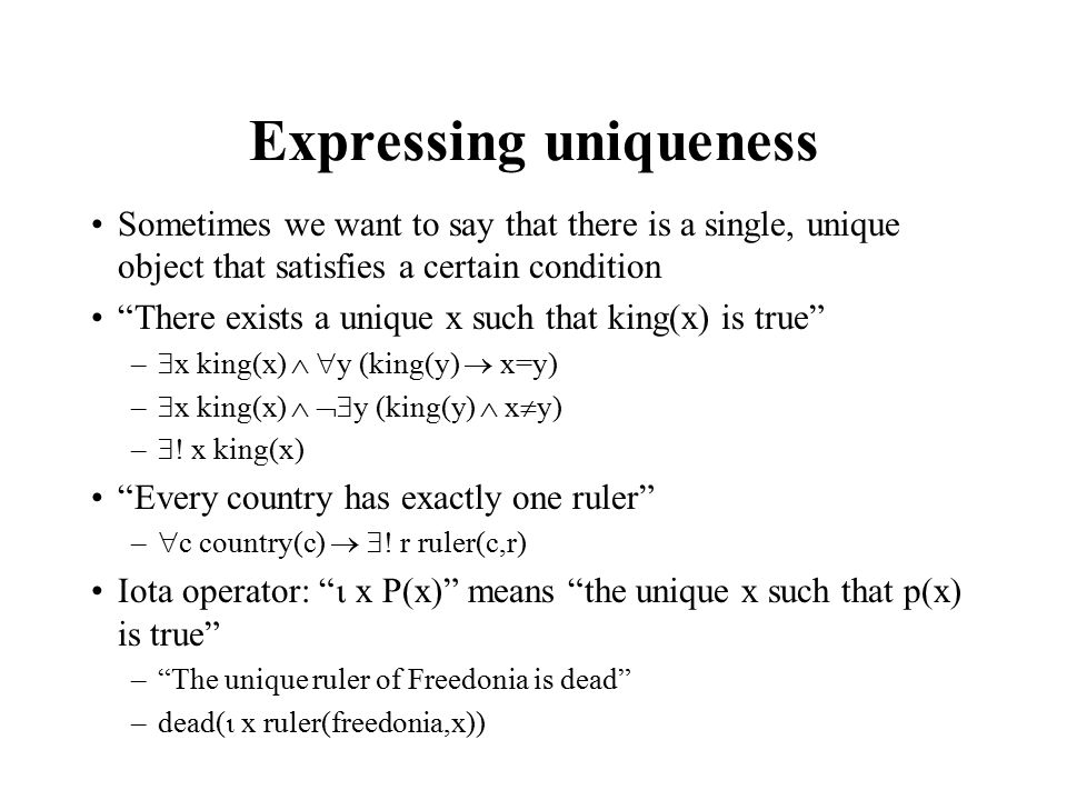 Expressing uniqueness Sometimes we want to say that there is a single, unique object that satisfies a certain condition There exists a unique x such that king(x) is true –  x king(x)   y (king(y)  x=y) –  x king(x)   y (king(y)  x  y) –  .