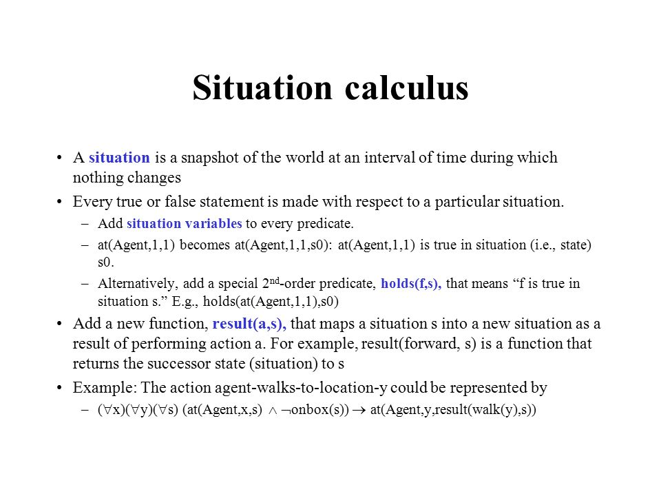 Situation calculus A situation is a snapshot of the world at an interval of time during which nothing changes Every true or false statement is made with respect to a particular situation.