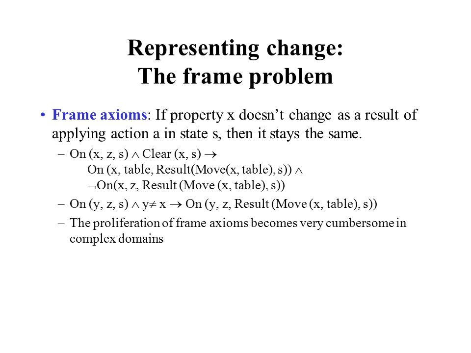 Representing change: The frame problem Frame axioms: If property x doesn't change as a result of applying action a in state s, then it stays the same.