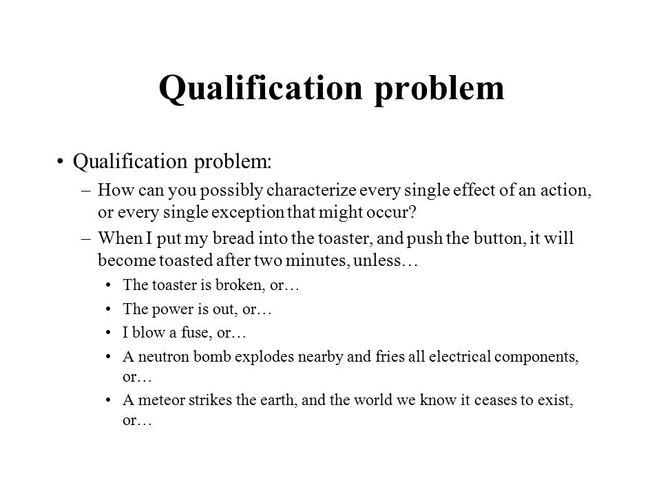 Qualification problem Qualification problem: –How can you possibly characterize every single effect of an action, or every single exception that might occur.