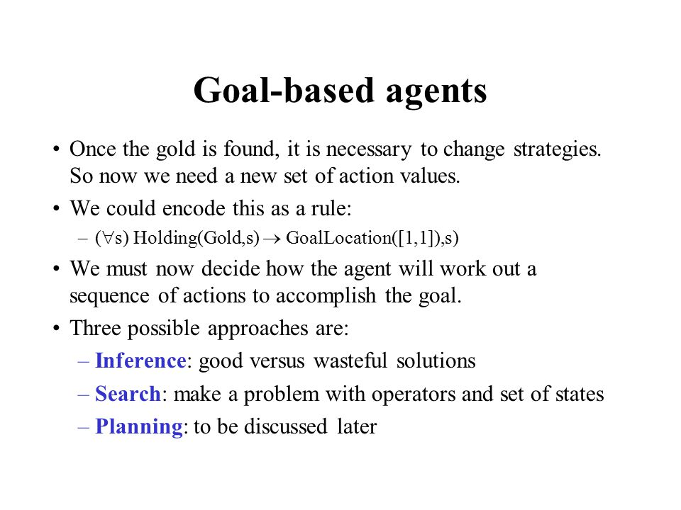 Goal-based agents Once the gold is found, it is necessary to change strategies.