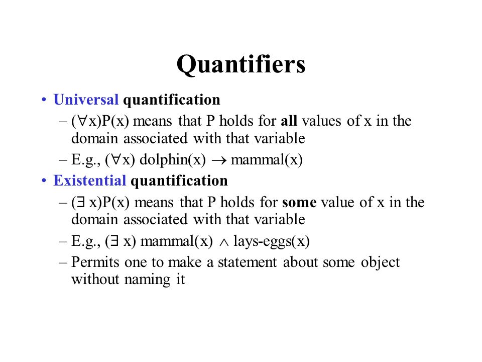 Quantifiers Universal quantifiers are often used with implies to form rules : (  x) student(x)  smart(x) means All students are smart Universal quantification is rarely used to make blanket statements about every individual in the world: (  x)student(x)  smart(x) means Everyone in the world is a student and is smart Existential quantifiers are usually used with and to specify a list of properties about an individual: (  x) student(x)  smart(x) means There is a student who is smart A common mistake is to represent this English sentence as the FOL sentence: (  x) student(x)  smart(x) –But what happens when there is a person who is not a student?
