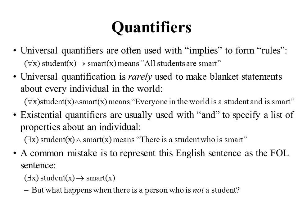 Quantifiers Universal quantifiers are often used with implies to form rules : (  x) student(x)  smart(x) means All students are smart Universal quantification is rarely used to make blanket statements about every individual in the world: (  x)student(x)  smart(x) means Everyone in the world is a student and is smart Existential quantifiers are usually used with and to specify a list of properties about an individual: (  x) student(x)  smart(x) means There is a student who is smart A common mistake is to represent this English sentence as the FOL sentence: (  x) student(x)  smart(x) –But what happens when there is a person who is not a student