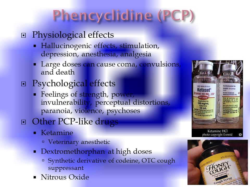  Physiological effects  Hallucinogenic effects, stimulation, depression, anesthesia, analgesia  Large doses can cause coma, convulsions, and death  Psychological effects  Feelings of strength, power, invulnerability, perceptual distortions, paranoia, violence, psychoses  Other PCP-like drugs  Ketamine  Veterinary anesthetic  Dextromethorphan at high doses  Synthetic derivative of codeine, OTC cough suppressant  Nitrous Oxide
