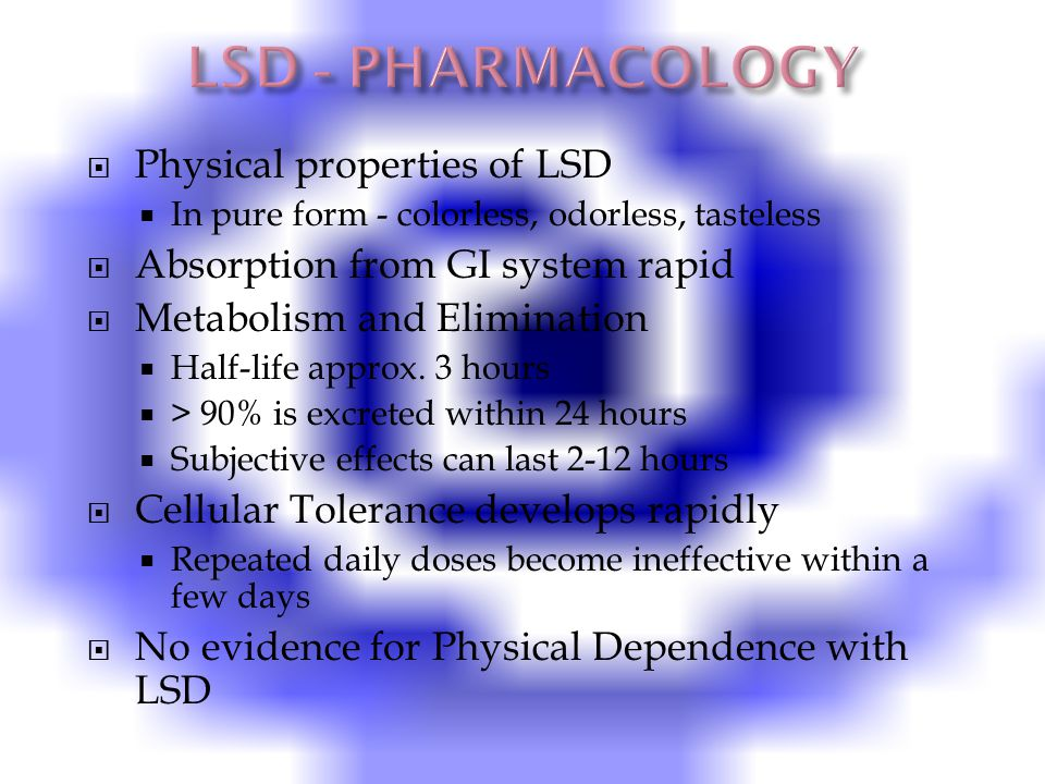  Physical properties of LSD  In pure form - colorless, odorless, tasteless  Absorption from GI system rapid  Metabolism and Elimination  Half-life approx.